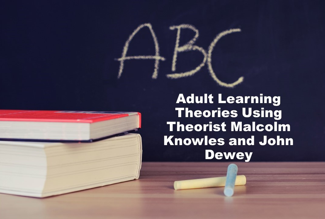 Adult Learning Theories Using Theorist Malcolm Knowles and John Dewey