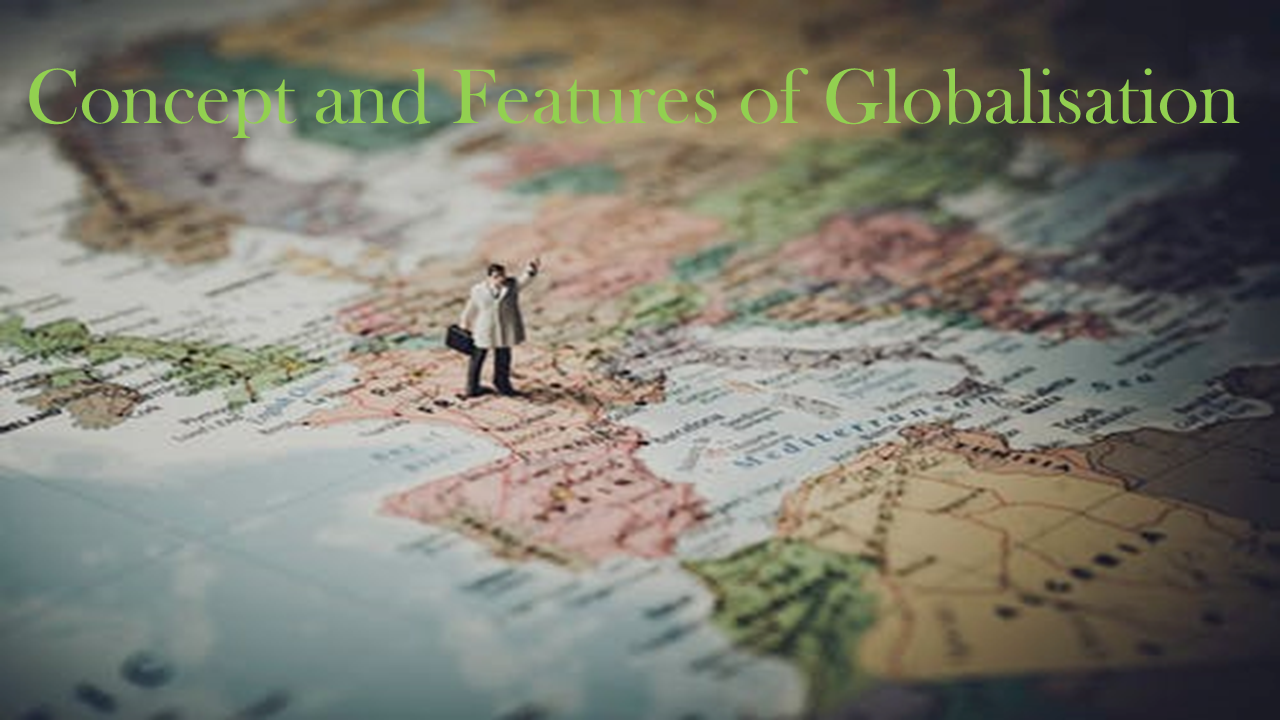 Meaning, Concept and Features of Globalisation