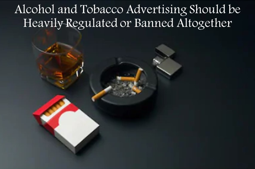 Alcohol and Tobacco Advertising Should be Heavily Regulated or Banned Altogether
