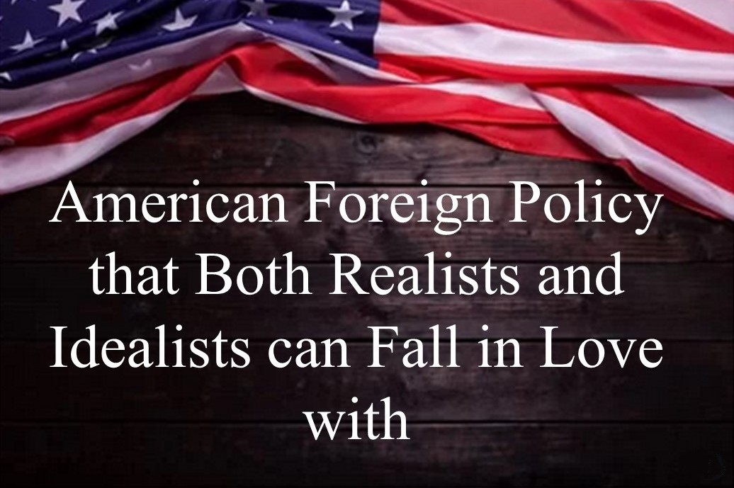 American Foreign Policy that Both Realists and Idealists can Fall in Love with